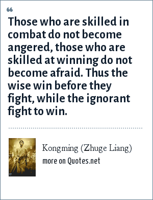 Kongming (Zhuge Liang): Those who are skilled in combat do not become angered, those who are skilled at winning do not become afraid. Thus the wise win before they fight, while the ignorant fight to win.