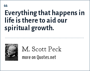 M. Scott Peck: Everything that happens in life is there to aid our spiritual growth.