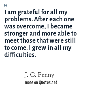 J. C. Penny: I am grateful for all my problems. After each one was overcome, I became stronger and more able to meet those that were still to come. I grew in all my difficulties.