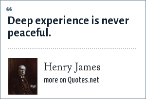 Henry James: Deep experience is never peaceful.