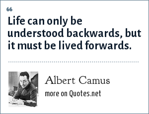 Albert Camus: Life can only be understood backwards, but it must be lived forwards.