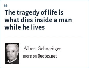 Albert Schweitzer: The tragedy of life is what dies inside a man while he lives