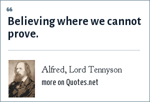 Alfred, Lord Tennyson: Believing where we cannot prove.