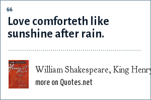 William Shakespeare, King Henry VI, Part 3: Love comforteth like sunshine after rain.