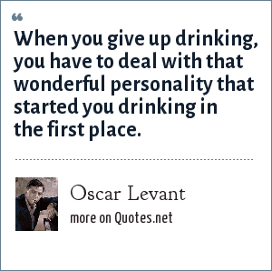 Oscar Levant: When you give up drinking, you have to deal with that wonderful personality that started you drinking in the first place.
