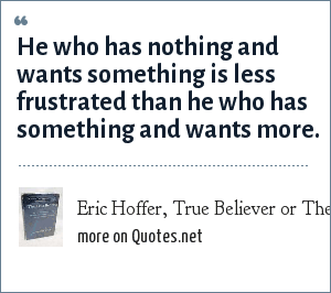Eric Hoffer, True Believer or Theory of leisure class: He who has nothing and wants something is less frustrated than he who has something and wants more.