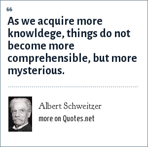 Albert Schweitzer: As we acquire more knowldege, things do not become more comprehensible, but more mysterious.
