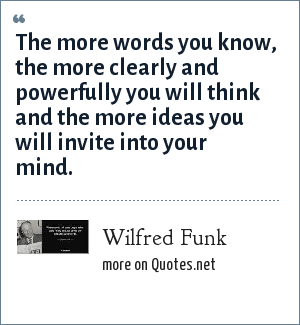 Wilfred Funk: The more words you know, the more clearly and powerfully you will think and the more ideas you will invite into your mind.
