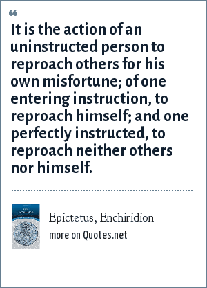 Epictetus, Enchiridion: It is the action of an uninstructed person to reproach others for his own misfortune; of one entering instruction, to reproach himself; and one perfectly instructed, to reproach neither others nor himself.