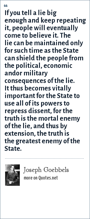 Joseph Goebbels: If you tell a lie big enough and keep repeating it, people will eventually come to believe it. The lie can be maintained only for such time as the State can shield the people from the political, economic and<br>or military consequences of the lie. It thus becomes vitally important for the State to use all of its powers to repress dissent, for the truth is the mortal enemy of the lie, and thus by extension, the truth is the greatest enemy of the State.