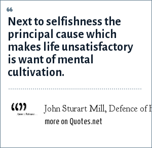 John Sturart Mill, Defence of Hedonism: Next to selfishness the principal cause which makes life unsatisfactory is want of mental cultivation.