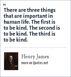 Henry James: There are three things that are important in human life. The first is to be kind. The second is to be kind. The third is to be kind.