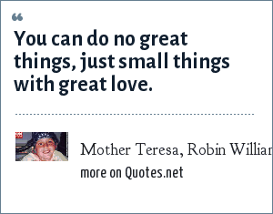 Mother Teresa, Robin Williams: You can do no great things, just small things with great love.