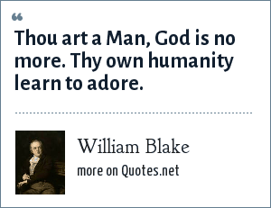 William Blake: Thou art a Man, God is no more. Thy own humanity learn to adore.