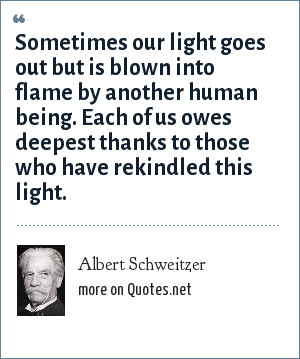 Albert Schweitzer: Sometimes our light goes out but is blown into flame by another human being. Each of us owes deepest thanks to those who have rekindled this light.