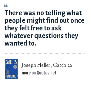Joseph Heller, Catch 22: There was no telling what people might find out once they felt free to ask whatever questions they wanted to.