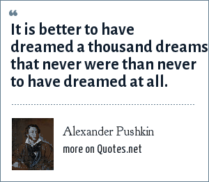 Alexander Pushkin: It is better to have dreamed a thousand dreams that never were than never to have dreamed at all.