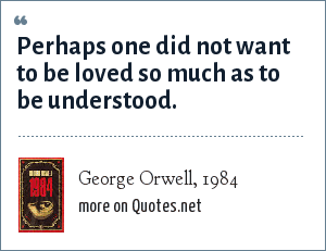 George Orwell, 1984: Perhaps one did not want to be loved so much as to be understood.