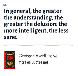 George Orwell, 1984: In general, the greater the understanding, the greater the delusion: the more intelligent, the less sane.