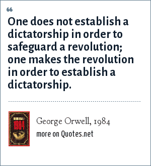 George Orwell, 1984: One does not establish a dictatorship in order to safeguard a revolution; one makes the revolution in order to establish a dictatorship.
