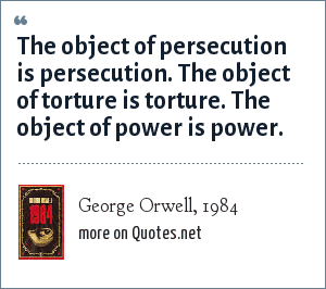 George Orwell, 1984: The object of persecution is persecution. The object of torture is torture. The object of power is power.
