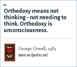 George Orwell, 1984: Orthodoxy means not thinking - not needing to think. Orthodoxy is unconsciousness.