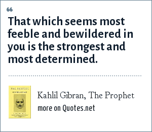 Kahlil Gibran, The Prophet: That which seems most feeble and bewildered in you is the strongest and most determined.
