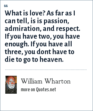 William Wharton: What is love? As far as I can tell, is is passion, admiration, and respect. If you have two, you have enough. If you have all three, you dont have to die to go to heaven.