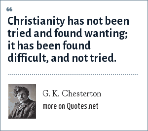 G. K. Chesterton: Christianity has not been tried and found wanting; it has been found difficult, and not tried.