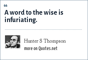 Hunter S Thompson: A word to the wise is infuriating.