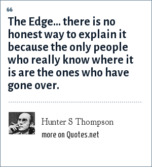 Hunter S Thompson: The Edge... there is no honest way to explain it because the only people who really know where it is are the ones who have gone over.