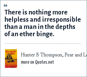 Hunter S Thompson, Fear and Loathing in Las Vegas: There is nothing more helpless and irresponsible than a man in the depths of an ether binge.
