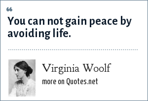 Virginia Woolf: You can not gain peace by avoiding life.