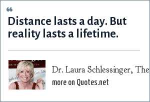 Dr. Laura Schlessinger, The Dr. Laura radio show: Distance lasts a day. But reality lasts a lifetime.