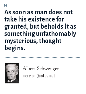 Albert Schweitzer: As soon as man does not take his existence for granted, but beholds it as something unfathomably mysterious, thought begins.