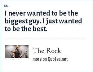 The Rock: I never wanted to be the biggest guy. I just wanted to be the best.