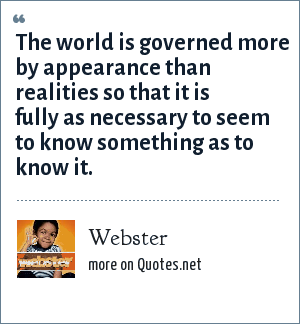 Webster: The world is governed more by appearance than realities so that it is fully as necessary to seem to know something as to know it.