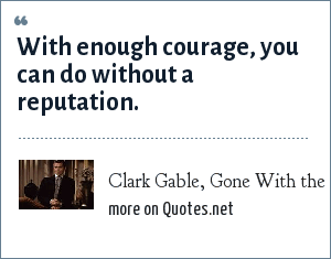 Clark Gable, Gone With the Wind: With enough courage, you can do without a reputation.