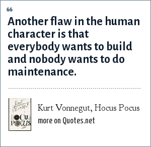 Kurt Vonnegut, Hocus Pocus: Another flaw in the human character is that everybody wants to build and nobody wants to do maintenance.