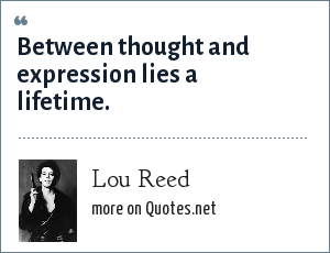 Lou Reed: Between thought and expression lies a lifetime.
