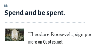 Theodore Roosevelt, sign posted at his grave site: Spend and be spent.