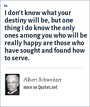 Albert Schweitzer: I don't know what your destiny will be, but one thing I do know the only ones among you who will be really happy are those who have sought and found how to serve.