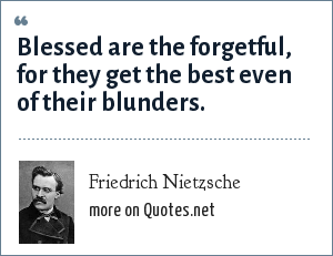 Friedrich Nietzsche: Blessed are the forgetful, for they get the best even of their blunders.