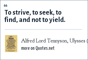Alfred Lord Tennyson, Ulysses (poem): To strive, to seek, to find, and not to yield.