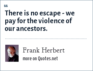 Frank Herbert: There is no escape - we pay for the violence of our ancestors.