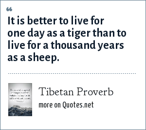 Tibetan Proverb: It is better to live for one day as a tiger than to live for a thousand years as a sheep.