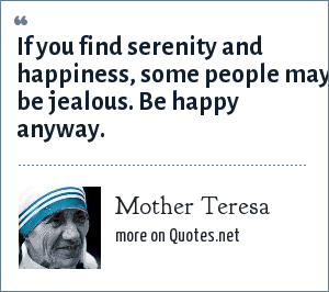 Mother Teresa: If you find serenity and happiness, some people may be jealous. Be happy anyway.