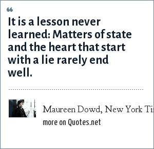 Maureen Dowd, New York Times, January 10, 2005: It is a lesson never learned: Matters of state and the heart that start with a lie rarely end well.