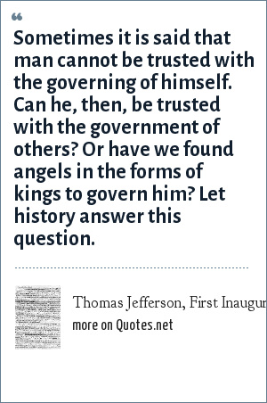 Thomas Jefferson, First Inaugural Address: Sometimes it is said that man cannot be trusted with the governing of himself. Can he, then, be trusted with the government of others? Or have we found angels in the forms of kings to govern him? Let history answer this question.