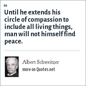 Albert Schweitzer: Until he extends his circle of compassion to include all living things, man will not himself find peace.